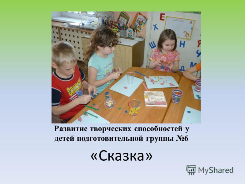 Развитие творческих способностей у детей подготовительной группы 6 «Сказка»
