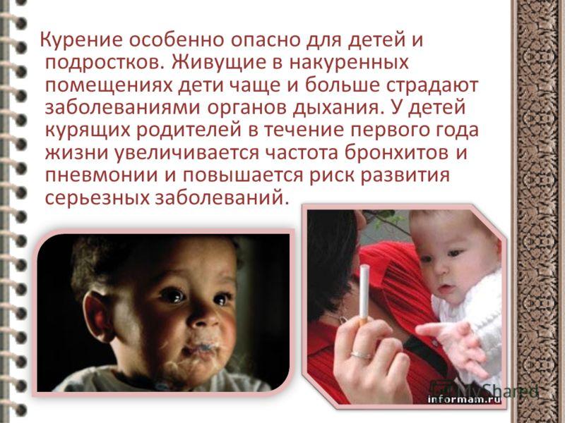 Курение особенно опасно для детей и подростков. Живущие в накуренных помещениях дети чаще и больше страдают заболеваниями органов дыхания. У детей курящих родителей в течение первого года жизни увеличивается частота бронхитов и пневмонии и повышается