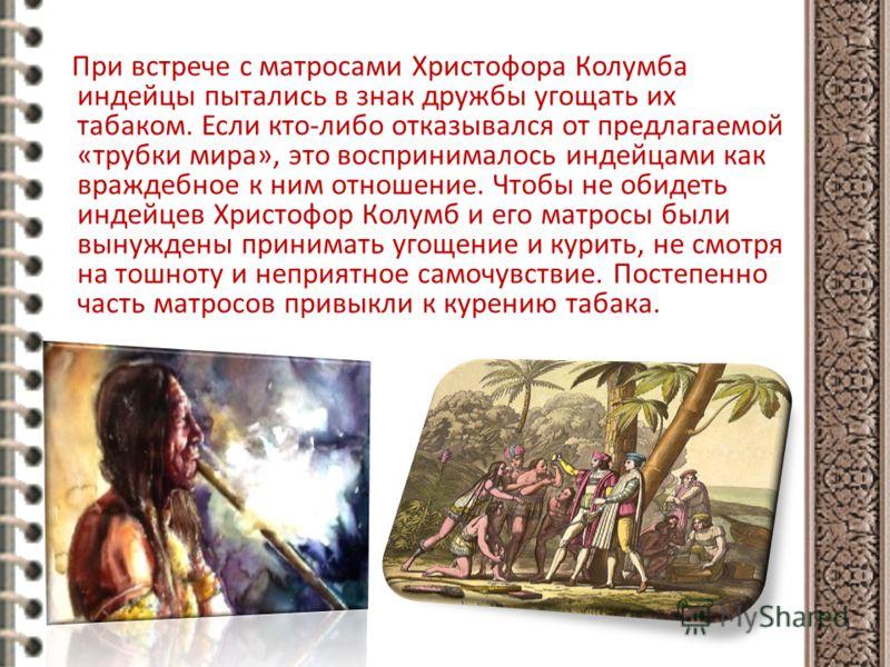 При встрече с матросами Христофора Колумба индейцы пытались в знак дружбы угощать их табаком. Если кто-либо отказывался от предлагаемой «трубки мира», это воспринималось индейцами как враждебное к ним отношение. Чтобы не обидеть индейцев Христофор Ко