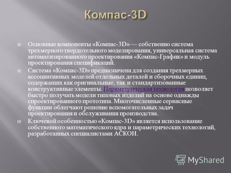 Основные компоненты « Компас -3D» собственно система трехмерного твердотельного моделирования, универсальная система автоматизированного проектирования « Компас - График » и модуль проектирования спецификаций. Система « Компас -3D» предназначена для