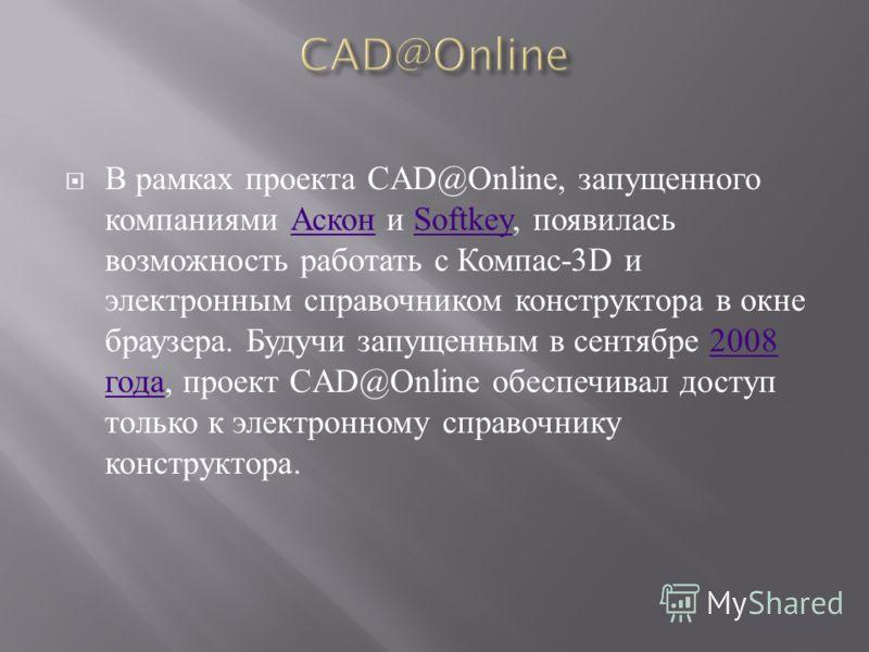 В рамках проекта CAD@Online, запущенного компаниями Аскон и Softkey, появилась возможность работать с Компас -3D и электронным справочником конструктора в окне браузера. Будучи запущенным в сентябре 2008 года, проект CAD@Online обеспечивал доступ тол