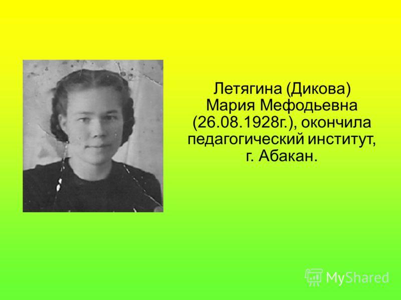 Летягина (Дикова) Мария Мефодьевна (26.08.1928г.), окончила педагогический институт, г. Абакан.