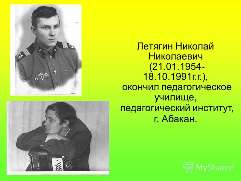 Летягин Николай Николаевич (21.01.1954- 18.10.1991г.г.), окончил педагогическое училище, педагогический институт, г. Абакан.
