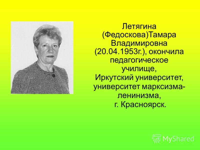 Летягина (Федоскова)Тамара Владимировна (20.04.1953г.), окончила педагогическое училище, Иркутский университет, университет марксизма- ленинизма, г. Красноярск.