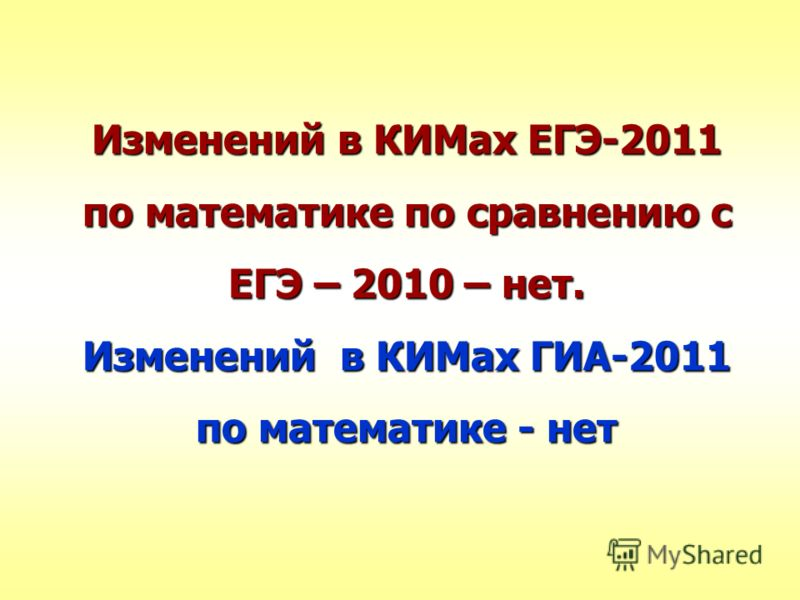 Изменений в КИМах ЕГЭ-2011 по математике по сравнению с ЕГЭ – 2010 – нет. Изменений в КИМах ГИА-2011 по математике - нет
