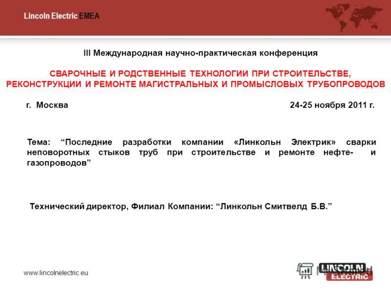 Lincoln Electric EMEA www.lincolnelectric.eu Тема: Последние разработки компании «Линкольн Электрик» сварки неповоротных стыков труб при строительстве и ремонте нефте- и газопроводов III Международная научно-практическая конференция СВАРОЧНЫЕ И РОДСТ