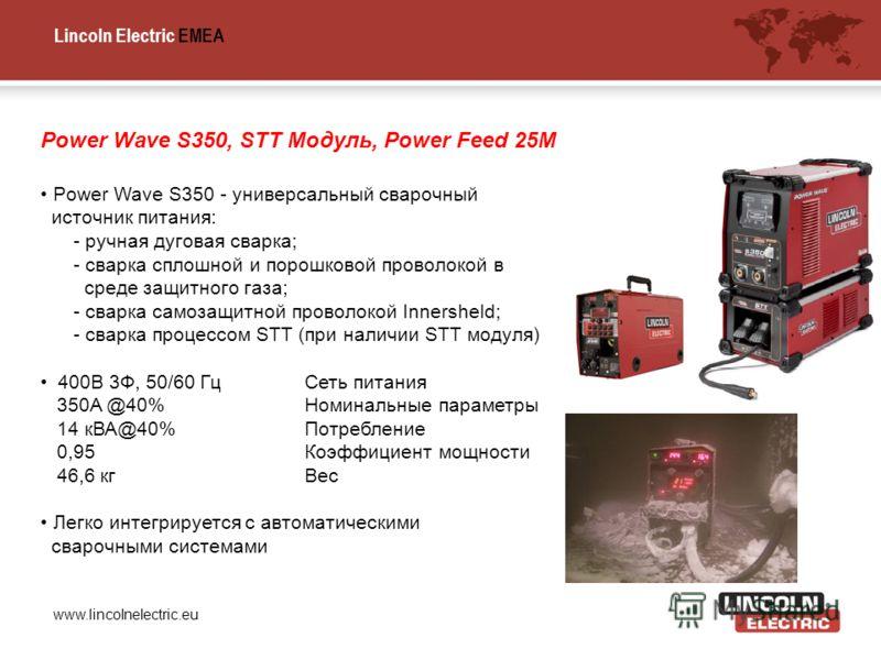 Lincoln Electric EMEA www.lincolnelectric.eu Power Wave S350, STT Модуль, Power Feed 25M Power Wave S350 - универсальный сварочный источник питания: - ручная дуговая сварка; - сварка сплошной и порошковой проволокой в среде защитного газа; - сварка с