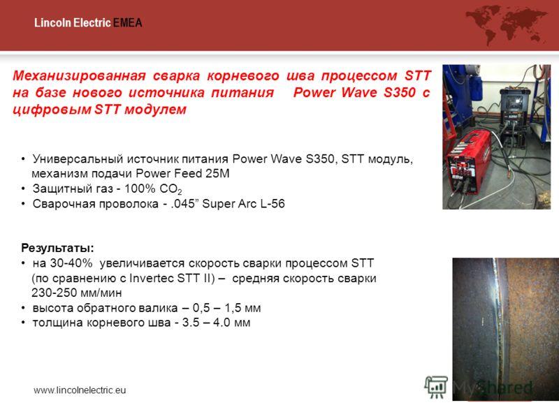 Lincoln Electric EMEA www.lincolnelectric.eu Механизированная сварка корневого шва процессом STT на базе нового источника питания Power Wave S350 с цифровым STT модулем Универсальный источник питания Power Wave S350, STT модуль, механизм подачи Power