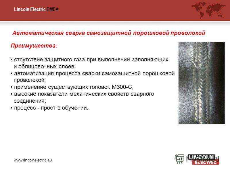 Lincoln Electric EMEA www.lincolnelectric.eu Преимущества: отсутствие защитного газа при выполнении заполняющих и облицовочных слоев; автоматизация процесса сварки самозащитной порошковой проволокой; применение существующих головок M300-C; высокие по