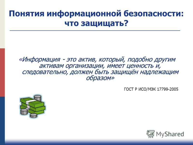 «Информация - это актив, который, подобно другим активам организации, имеет ценность и, следовательно, должен быть защищён надлежащим образом» ГОСТ Р ИСО/МЭК 17799-2005 Понятия информационной безопасности: что защищать?
