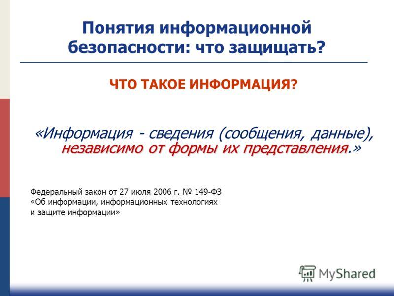 Понятия информационной безопасности: что защищать? ЧТО ТАКОЕ ИНФОРМАЦИЯ? независимо от формы их представления «Информация - сведения (сообщения, данные), независимо от формы их представления.» Федеральный закон от 27 июля 2006 г. 149-ФЗ «Об информаци
