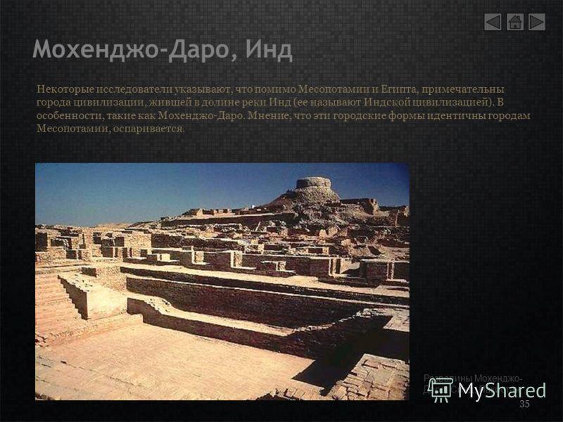 Мохенджо-Даро, Инд 35 Некоторые исследователи указывают, что помимо Месопотамии и Египта, примечательны города цивилизации, жившей в долине реки Инд (ее называют Индской цивилизацией). В особенности, такие как Мохенджо-Даро. Мнение, что эти городские