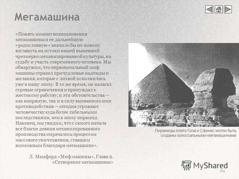 Мегамашина 64 «Понять момент возникновения мегамашины и ее дальнейшую «родословную» значило бы по-новому взглянуть на истоки нашей нынешней чрезмерно механизированной культуры, на судьбу и участь современного человека. Мы обнаружим, что первоначальны