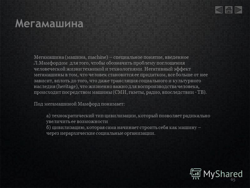 Мегамашина 65 Мегамашина (машина, machine) – специальное понятие, введенное Л.Мамфордом для того, чтобы обозначить проблему поглощения человеческой жизни техникой и технологиями. Негативный эффект мегамашины в том, что человек становится ее придатком