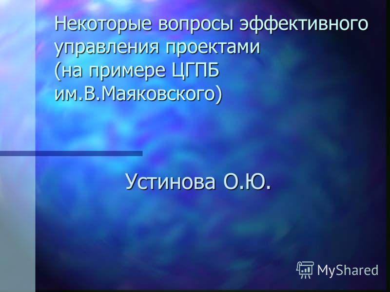 Некоторые вопросы эффективного управления проектами (на примере ЦГПБ им.В.Маяковского) Устинова О.Ю.