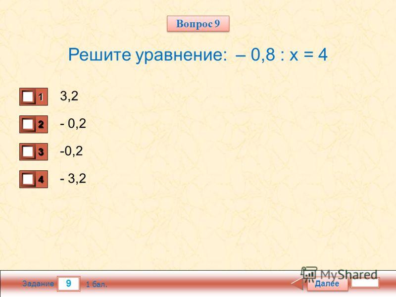 9 Задание Решите уравнение: – 0,8 : х = 4 3,2 - 0,2 - 3,2 Далее 1 бал. 1111 0 2222 0 3333 0 4444 0 Вопрос 9
