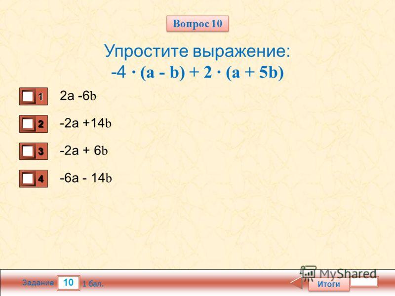 10 Задание Упростите выражение: -4 · (a - b) + 2 · (a + 5b) 2а -6 b -2а +14 b -2а + 6 b -6а - 14 b Итоги 1 бал. 1111 0 2222 0 3333 0 4444 0 Вопрос 10