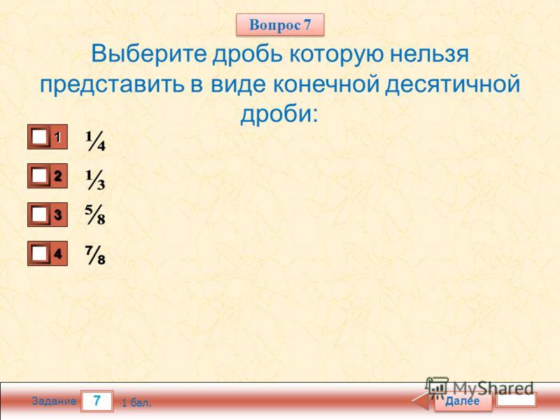 7 Задание Выберите дробь которую нельзя представить в виде конечной десятичной дроби: ¼ Далее 1 бал. 1111 0 2222 0 3333 0 4444 0 Вопрос 7