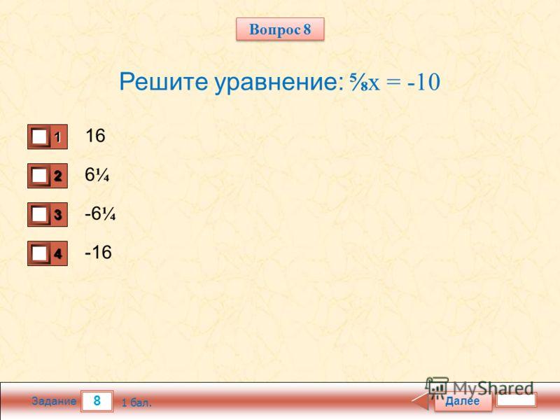 8 Задание Решите уравнение:x = -10 16 6¼6¼ -6 ¼ -16 Далее 1 бал. 1111 0 2222 0 3333 0 4444 0 Вопрос 8