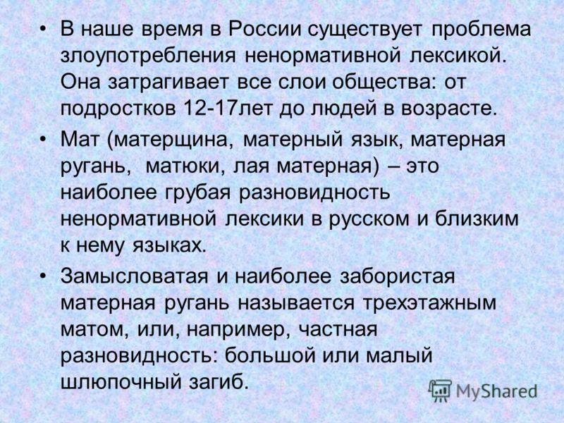 В наше время в России существует проблема злоупотребления ненормативной лексикой. Она затрагивает все слои общества: от подростков 12-17лет до людей в возрасте. Мат (матерщина, матерный язык, матерная ругань, матюки, лая матерная) – это наиболее груб