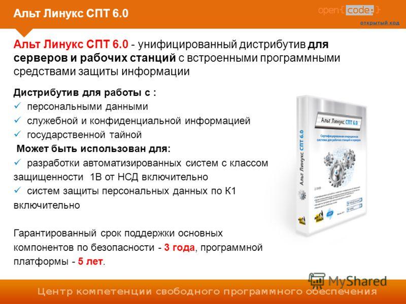 Альт Линукс СПТ 6.0 Альт Линукс СПТ 6.0 - унифицированный дистрибутив для серверов и рабочих станций с встроенными программными средствами защиты информации Дистрибутив для работы с : персональными данными служебной и конфиденциальной информацией гос