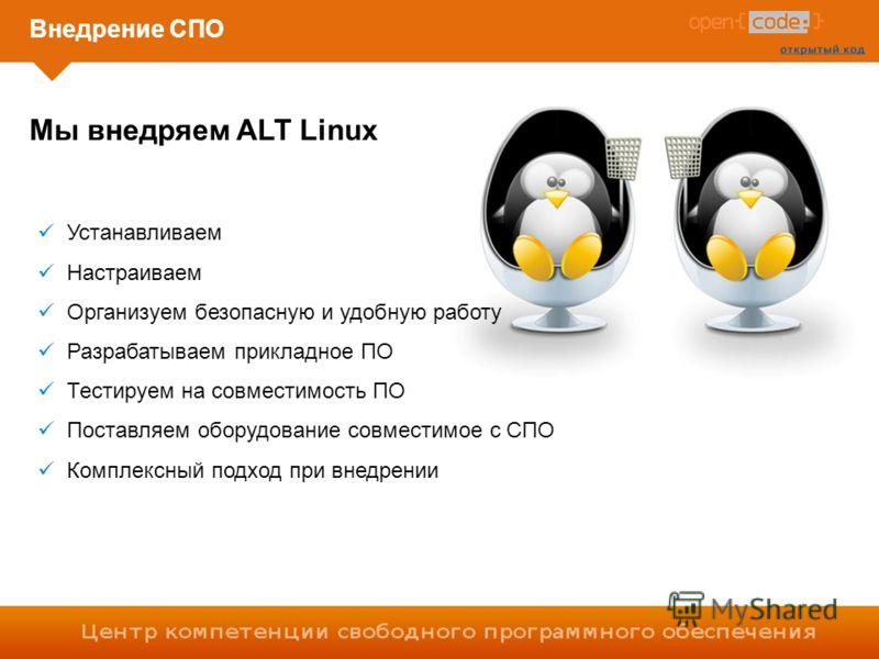 Внедрение СПО Устанавливаем Настраиваем Организуем безопасную и удобную работу Разрабатываем прикладное ПО Тестируем на совместимость ПО Поставляем оборудование совместимое с СПО Комплексный подход при внедрении Мы внедряем ALT Linux