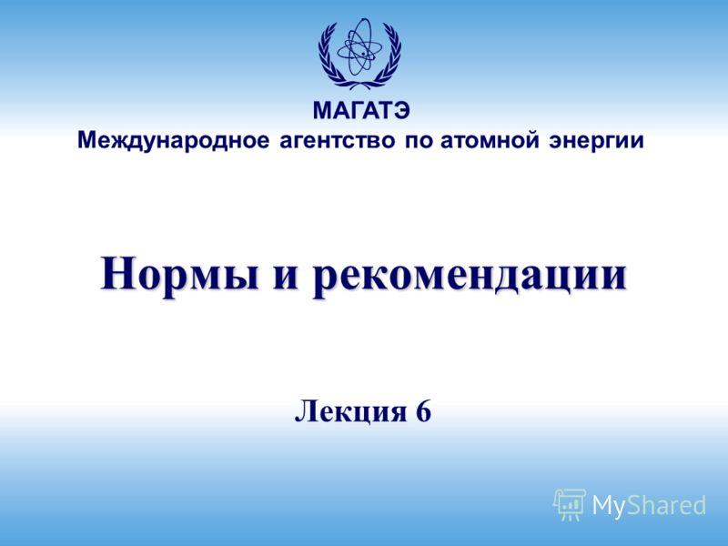 МАГАТЭ Международное агентство по атомной энергии Нормы и рекомендации Лекция 6