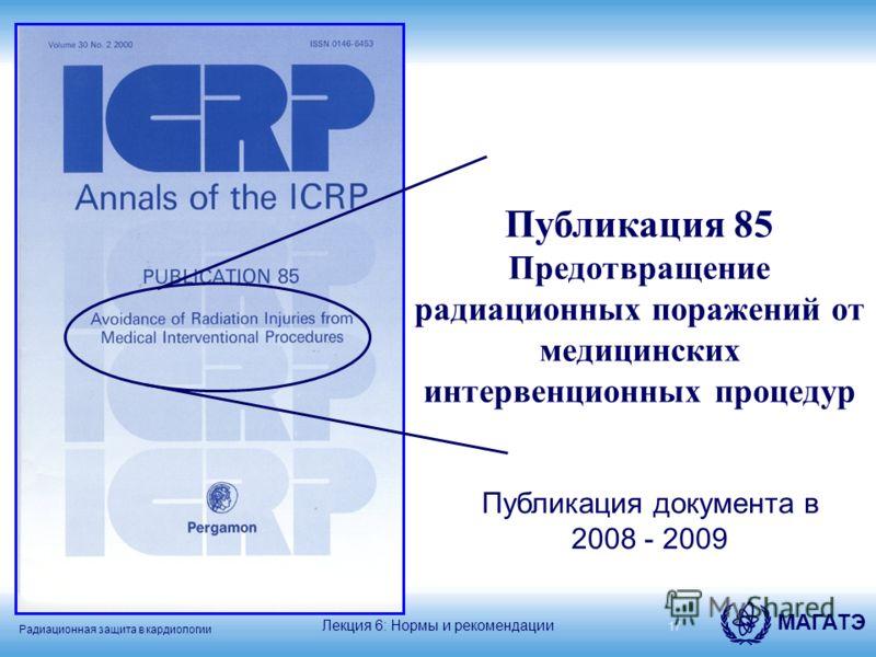 Радиационная защита в кардиологии МАГАТЭ 17 Публикация 85 Предотвращение радиационных поражений от медицинских интервенционных процедур Лекция 6: Нормы и рекомендации Публикация документа в 2008 - 2009