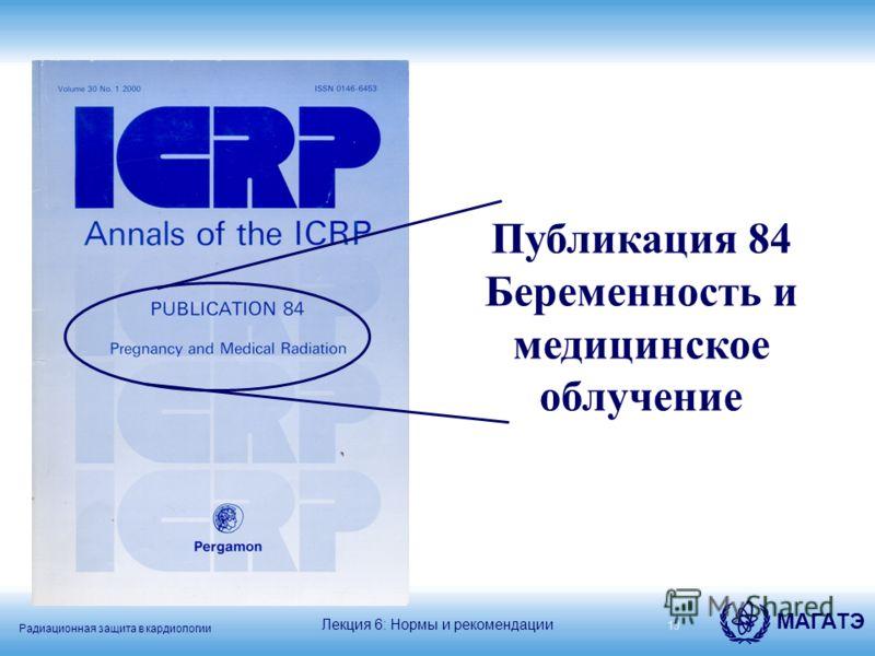 Радиационная защита в кардиологии МАГАТЭ 19 Публикация 84 Беременность и медицинское облучение Лекция 6: Нормы и рекомендации