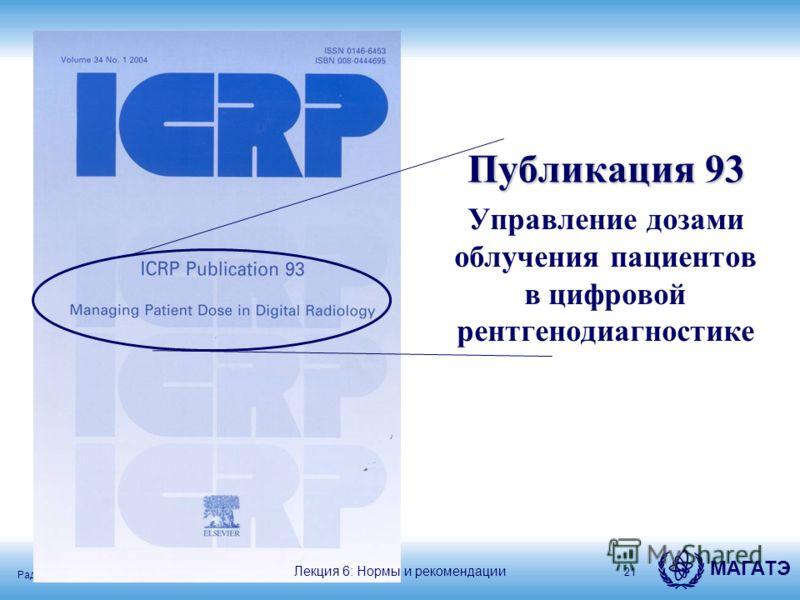 Радиационная защита в кардиологии МАГАТЭ Публикация 93 Публикация 93 Управление дозами облучения пациентов в цифровой рентгенодиагностике 21 Лекция 6: Нормы и рекомендации