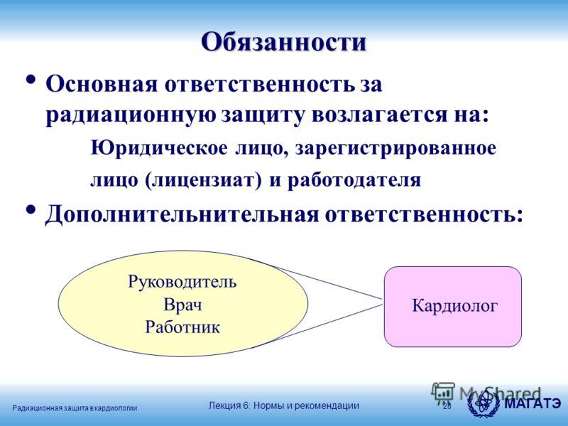 Радиационная защита в кардиологии МАГАТЭОбязанности Основная ответственность за радиационную защиту возлагается на: Юридическое лицо, зарегистрированное лицо (лицензиат) и работодателя Дополнительнительная ответственность: 28 Руководитель Врач Работн