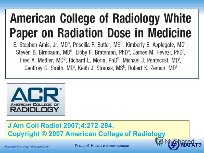 Радиационная защита в кардиологии МАГАТЭ 61 J Am Coll Radiol 2007;4:272-284. Copyright © 2007 American College of Radiology Лекция 6: Нормы и рекомендации