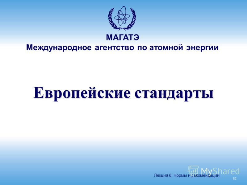 МАГАТЭ Международное агентство по атомной энергии Европейские стандарты 62 Лекция 6: Нормы и рекомендации