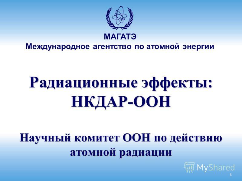 МАГАТЭ Международное агентство по атомной энергии Радиационные эффекты: НКДАР-ООН Научный комитет ООН по действию атомной радиации 8