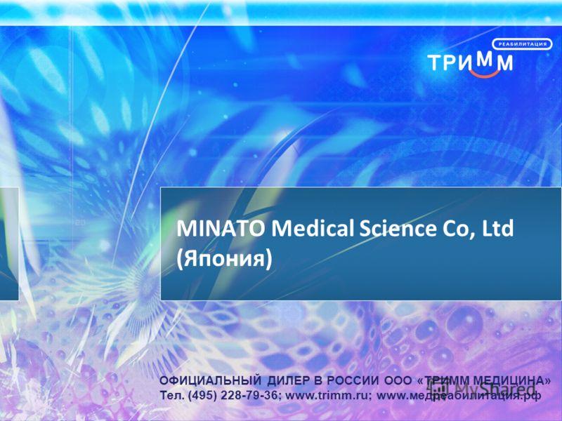 MINATO Medical Science Co, Ltd (Япония) ОФИЦИАЛЬНЫЙ ДИЛЕР В РОССИИ ООО «ТРИММ МЕДИЦИНА» Тел. (495) 228-79-36; www.trimm.ru; www.медреабилитация.рф