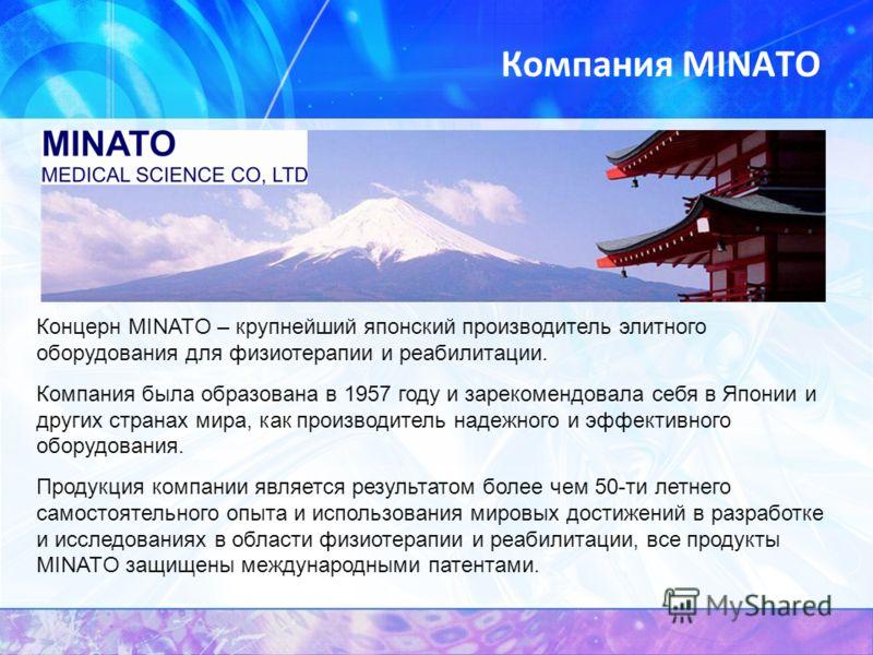Компания MINATO Концерн MINATO – крупнейший японский производитель элитного оборудования для физиотерапии и реабилитации. Компания была образована в 1957 году и зарекомендовала себя в Японии и других странах мира, как производитель надежного и эффект