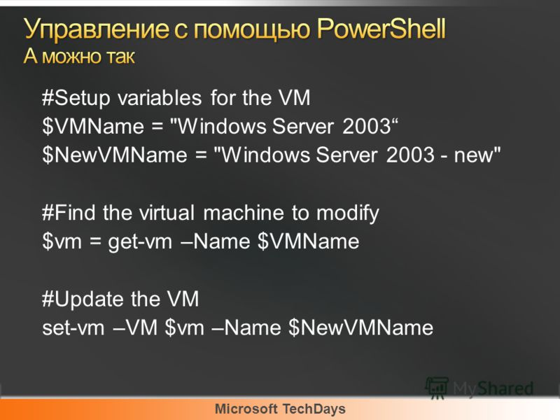 Microsoft TechDays #Setup variables for the VM $VMName = Windows Server 2003 $NewVMName = Windows Server 2003 - new #Find the virtual machine to modify $vm = get-vm –Name $VMName #Update the VM set-vm –VM $vm –Name $NewVMName