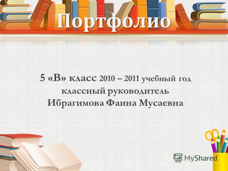 Портфолио 5 «В» класс 2010 – 2011 учебный год классный руководитель Ибрагимова Фаина Мусаевна