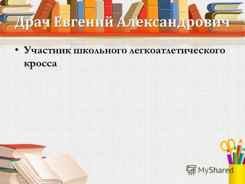 Драч Евгений Александрович Участник школьного легкоатлетического кросса