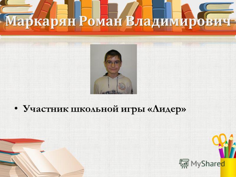 Маркарян Роман Владимирович Участник школьной игры «Лидер»