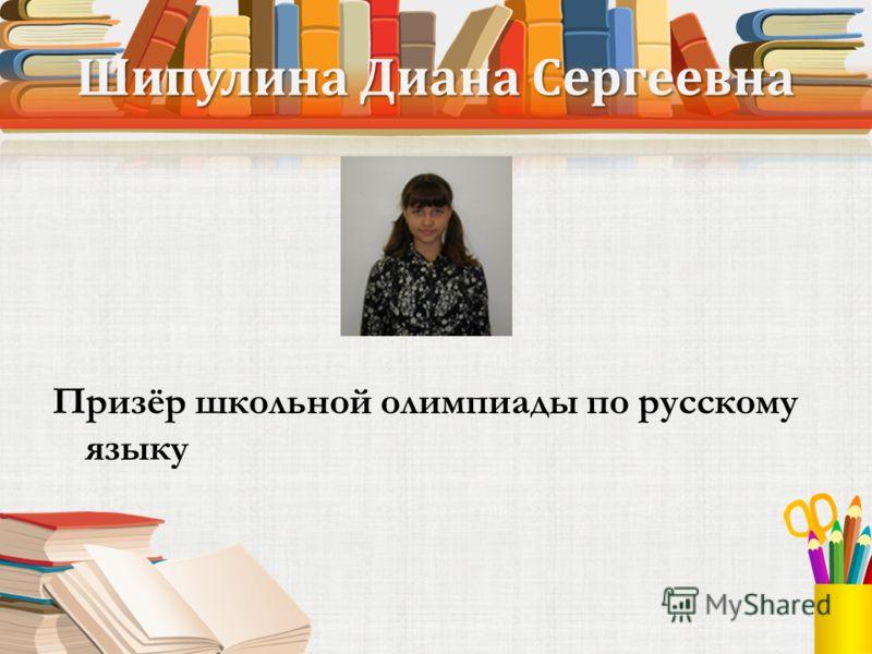 Шипулина Диана Сергеевна Призёр школьной олимпиады по русскому языку