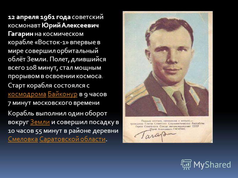 12 апреля 1961 года советский космонавт Юрий Алексеевич Гагарин на космическом корабле «Восток-1» впервые в мире совершил орбитальный облёт Земли. Полет, длившийся всего 108 минут, стал мощным прорывом в освоении космоса.. Старт корабля состоялся с к