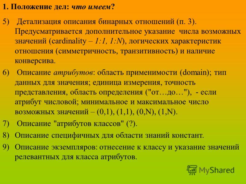 1. Положение дел: что имеем? 5) Детализация описания бинарных отношений (п. 3). Предусматривается дополнительное указание числа возможных значений (cardinality – 1:1, 1:N), логических характеристик отношения (симметричность, транзитивность) и наличие