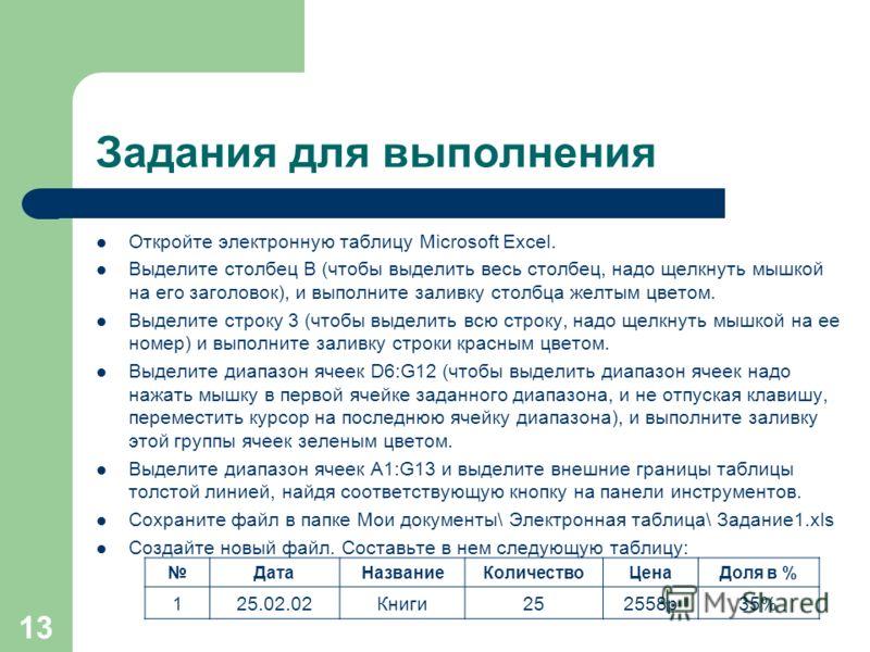 13 Задания для выполнения Откройте электронную таблицу Microsoft Excel. Выделите столбец В (чтобы выделить весь столбец, надо щелкнуть мышкой на его заголовок), и выполните заливку столбца желтым цветом. Выделите строку 3 (чтобы выделить всю строку,