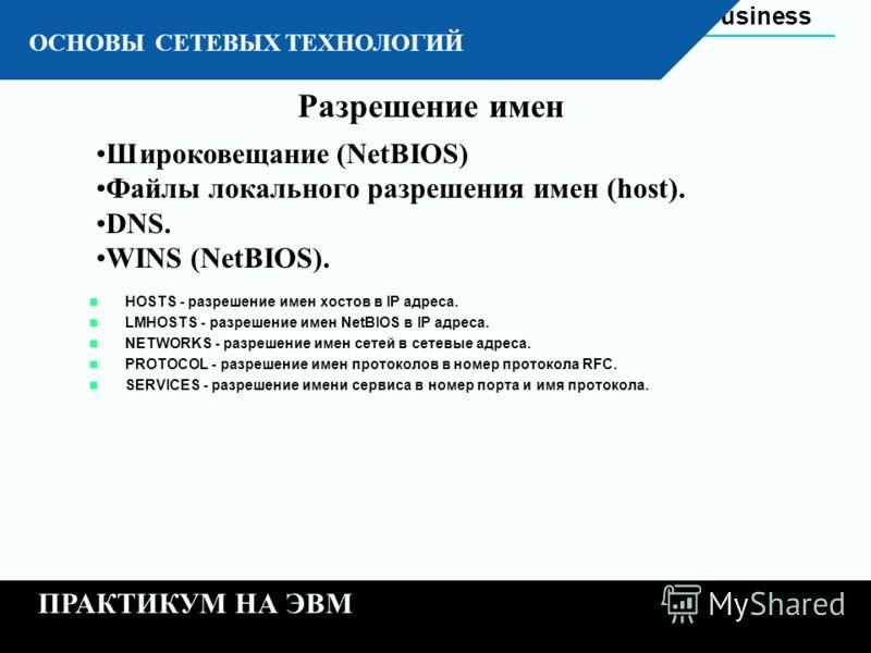 Automation Business 11 - 22 К ОСНОВЫ СЕТЕВЫХ ТЕХНОЛОГИЙ ПРАКТИКУМ НА ЭВМ Широковещание (NetBIOS) Файлы локального разрешения имен (host). DNS. WINS (NetBIOS). Разрешение имен HOSTS - разрешение имен хостов в IP адреса. LMHOSTS - разрешение имен NetBI