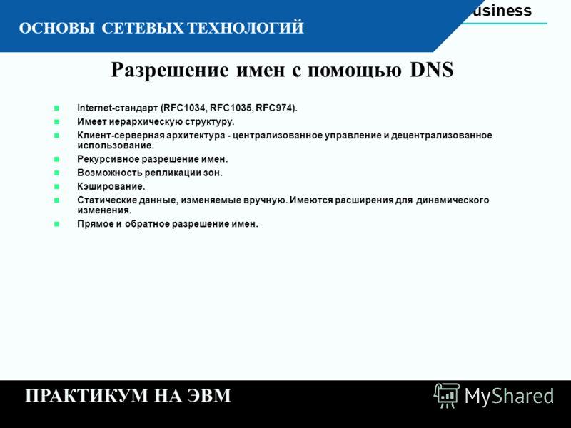 Automation Business 11 - 23 К ОСНОВЫ СЕТЕВЫХ ТЕХНОЛОГИЙ ПРАКТИКУМ НА ЭВМ Разрешение имен с помощью DNS Internet-стандарт (RFC1034, RFC1035, RFC974). Имеет иерархическую структуру. Клиент-серверная архитектура - централизованное управление и децентрал