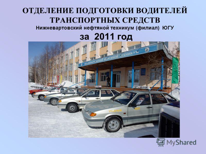 ОТДЕЛЕНИЕ ПОДГОТОВКИ ВОДИТЕЛЕЙ ТРАНСПОРТНЫХ СРЕДСТВ Нижневартовский нефтяной техникум (филиал) ЮГУ за 2011 год