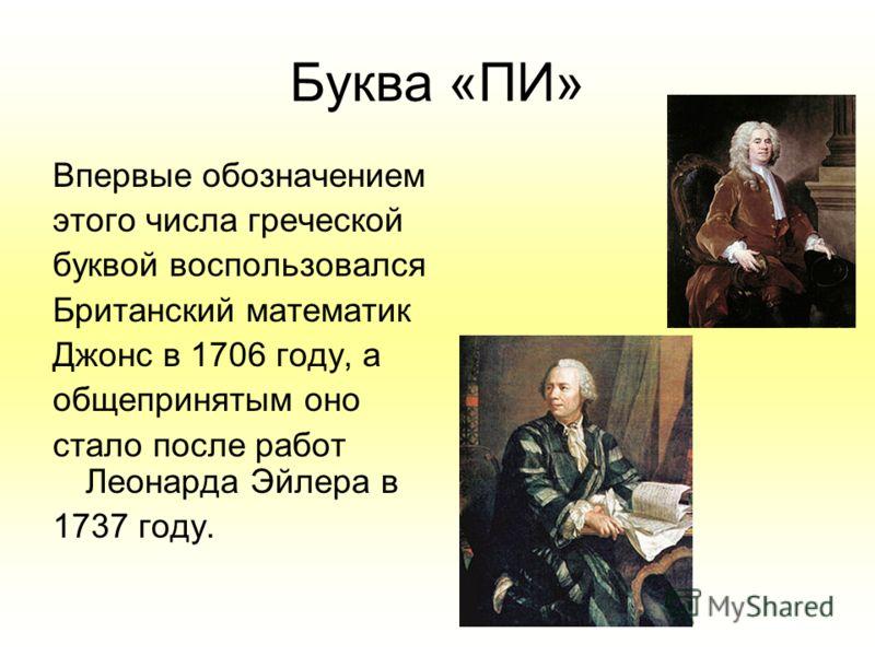 Буква «ПИ» Впервые обозначением этого числа греческой буквой воспользовался Британский математик Джонс в 1706 году, а общепринятым оно стало после работ Леонарда Эйлера в 1737 году.