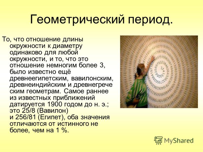Геометрический период. То, что отношение длины окружности к диаметру одинаково для любой окружности, и то, что это отношение немногим более 3, было известно ещё древнеегипетским, вавилонским, древнеиндийским и древнегрече ским геометрам. Самое раннее