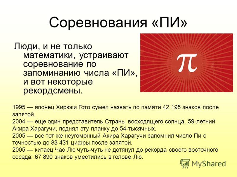 Соревнования «ПИ» Люди, и не только математики, устраивают соревнование по запоминанию числа «ПИ», и вот некоторые рекордсмены. 1995 японец Хирюки Гото сумел назвать по памяти 42 195 знаков после запятой. 2004 еще один представитель Страны восходящег